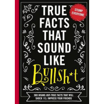 True Facts That Sound Like Bullshit: 500 Bits of Insane-but-True Crap That Will Shock Your Friends, and Impress Everyone by Shane Carley, 9781604336962