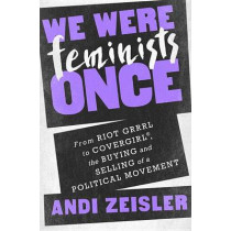 We Were Feminists Once: From Riot Grrrl to CoverGirl, the Buying and Selling of a Political Movement by Andi Zeisler, 9781610397735