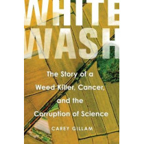 Whitewash: The Story of a Weed Killer, Cancer, and the Corruption of Science by Carey Gillam, 9781610918329