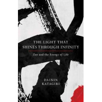 The Light That Shines Through Infinity: Zen and the Energy of Life by Dainin Katagiri, 9781611804669