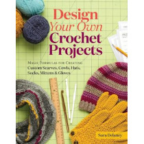 Design Your Own Crochet Projects: Magic Formulas for Creating Custom Scarves, Cowls, Hats, Socks, Mittens, and Gloves by Sara Delaney, 9781612126586