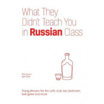 What They Didn't Teach You In Russian Class: Slang Phrases for the Cafe, Club, Bar, Bedroom, Ball Game and More by Erin Coyne, 9781612436777