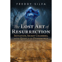 The Lost Art of Resurrection: Initiation, Secret Chambers, and the Quest for the Otherworld by Freddy Silva, 9781620556368
