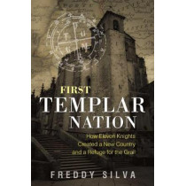 First Templar Nation: How Eleven Knights Created a New Country and a Refuge for the Grail by Freddy Silva, 9781620556542