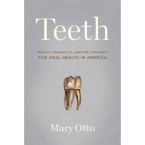Teeth: The Untold Story of Beauty, Inequality, and the Struggle for Oral Health in America by Maryleah Otto, 9781620971444