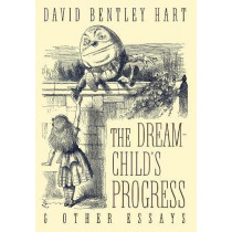 The Dream-Child's Progress and Other Essays by David Bentley Hart, 9781621382492