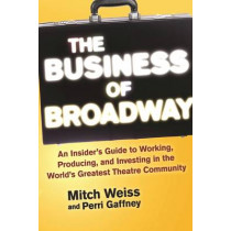 The Business of Broadway: An Insider's Guide to Working, Producing, and Investing in the World's Greatest Theatre Community by Mitch Weiss, 9781621535560