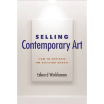 Selling Contemporary Art: How to Navigate the Evolving Market by Edward Winkleman, 9781621535577