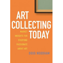 Art Collecting Today: Market Insights for Everyone Passionate about Art by Doug Woodham, 9781621535737