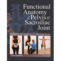 Functional Anatomy Of The Pelvis And The Sacroiliac Joint: A Practical Guide by John Gibbons, 9781623171025
