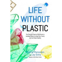 Life Without Plastic: The Practical Step-by-Step Guide to Avoiding Plastic to Keep Your Family and the Planet Healthy by Jay Sinha, 9781624144257