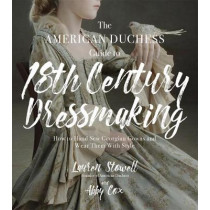 The American Duchess Guide to 18th Century Dressmaking: How to Hand Sew Georgian Gowns and Wear Them With Style by Lauren Stowell, 9781624144530