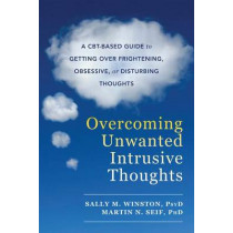 Overcoming Unwanted Intrusive Thoughts: A CBT-Based Guide to Getting Over Frightening, Obsessive, or Disturbing Thoughts by Sally M. Winston, 9781626254343
