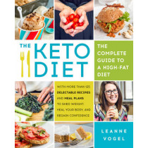 The Keto Diet: The Complete Guide to a High-Fat Diet, with More Than 125 Delectable Recipes and Meal Plans to Shed Weight, Heal Your Body, and Regain Confidence by Leanne Vogel, 9781628600162