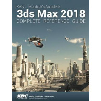 Kelly L. Murdock's Autodesk 3ds Max 2018 Complete Reference Guide by Kelly L. Murdock, 9781630571078