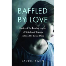 Baffled by Love: Stories of the Lasting Impact of Childhood Trauma Inflicted by Loved Ones by Laurie Kahn, 9781631522260