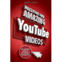 Make Your Own Amazing YouTube Videos: Learn How to Film, Edit, and Upload Quality Videos to YouTube by Brett Juilly, 9781631582028