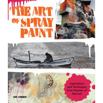 The Art of Spray Paint: Inspirations and Techniques from Masters of Aerosol by Lori Zimmer, 9781631591464