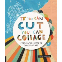 If You Can Cut, You Can Collage: From Paper Scraps to Works of Art by Hollie Chastain, 9781631593352