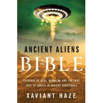 Ancient Aliens in the Bible: Evidence of Ufos, Nephilim, and the True Face of Angels in Ancient Scriptures by Xaviant Haze, 9781632651150
