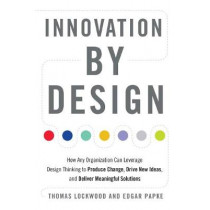 Innovation by Design: How Any Organization Can Leverage Design Thinking to Produce Change, Drive New Ideas, and Deliver Meaningful Solutions by Thomas Lockwood, 9781632651167