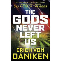 The Gods Never Left Us: The Long Awaited Sequel to the Worldwide Best-Seller Chariots of the Gods by Erich von Daniken, 9781632651198