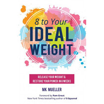 8 to Your Ideal Weight: Release Your Weight & Restore Your Power in 8 Weeks by MK Mueller, 9781633534810
