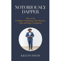 Notoriously Dapper: How to Be a Modern Gentleman with Manners, Style and Body Confidence by Kelvin Davis, 9781633536210