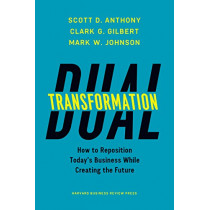 Dual Transformation: How to Reposition Today's Business While Creating the Future by Scott D. Anthony, 9781633692480