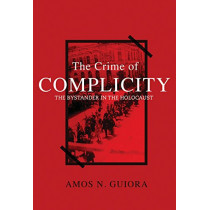 The Crime of Complicity: The Bystander in the Holocaust by Amos N. Guiora, 9781634257312