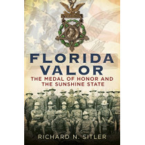 Florida Valor: The Medal of Honor and the Sunshine State by Richard N. Sitler, 9781634990189