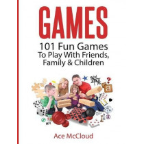 Games: 101 Fun Games to Play with Friends, Family & Children by Ace McCloud, 9781640484047