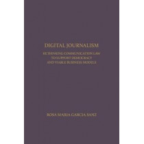 Digital Journalism: Rethinking Communications Law to Support Democracy and Viable Business Models by Rosa Maria Garcia Sanz, 9781680530230