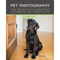 Pet Photography: The Secrets to Creating Connection with Authentic Pet Portraiture by Norah Levine, 9781681980973