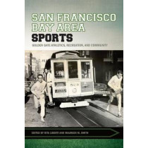 San Francisco Bay Area Sports: Golden Gate Athletics, Recreation, and Community by Rita Liberti, 9781682260203