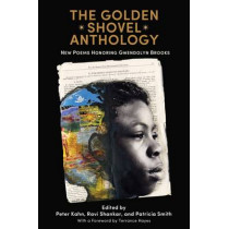 The Golden Shovel Anthology: New Poems Honoring Gwendolyn Brooks by Dr. Peter Kahn, 9781682260241