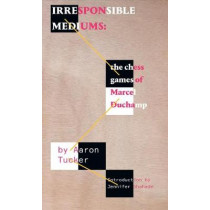 Irresponsible Mediums: The Chess Games of Marcel Duchamp by Aaron Tucker, 9781771663342