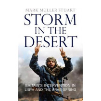 Storm in the Desert: Britain's Intervention in Libya and the Arab Spring by Mark Muller Stuart, 9781780274522