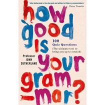 How Good is Your Grammar?: 101 Quiz Questions - the Ultimate Test to Bring You Up to Scratch by John Sutherland, 9781780722856