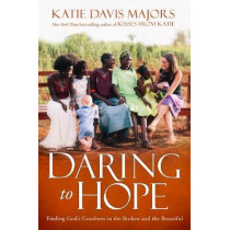 Daring to Hope: Finding God's Goodness in the Broken and the Beautiful by Katie Davis Majors, 9781780784601