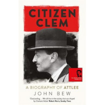 Citizen Clem: A Biography of Attlee: Winner of the Orwell Prize by John Bew, 9781780879925