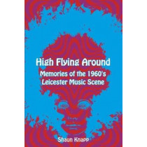 High Flying Around: Memories of the 1960s Leicester Music Scene by Shaun Knapp, 9781780915500