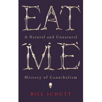 Eat Me: A Natural and Unnatural History of Cannibalism by Bill Schutt, 9781781253977
