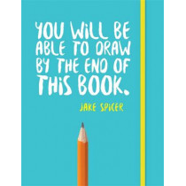 You Will be Able to Draw by the End of This Book by Jake Spicer, 9781781573716