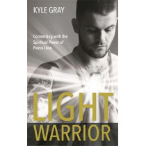 Light Warrior: Connecting with the Spiritual Power of Fierce Love by Kyle Gray, 9781781808528