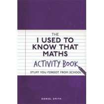 The I Used to Know That: Maths Activity Book: Stuff You Forgot from School by Daniel Smith, 9781782437567