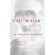 A Better Story: God, Sex and Human Flourishing by Glynn Harrison, 9781783594467