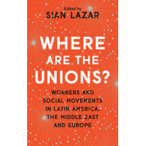 Where Are The Unions?: Workers and Social Movements in Latin America, the Middle East and Europe by Sian Lazar, 9781783609895