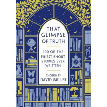 That Glimpse of Truth: The 100 Finest Short Stories Ever Written by David Miller, 9781784080051