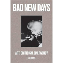 Bad New Days: Art, Criticism, Emergency by Hal Foster, 9781784781484